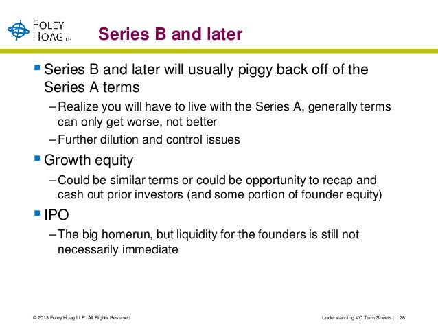 Series B and later Series B and later will usually piggy back off of the    Series A terms       – Realize you will have ...