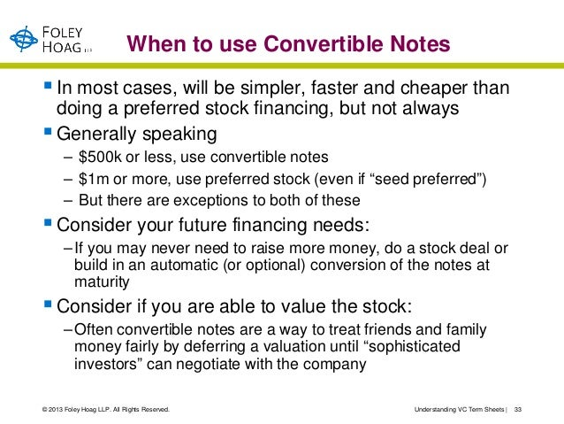 When to use Convertible Notes In most cases, will be simpler, faster and cheaper than  doing a preferred stock financing,...