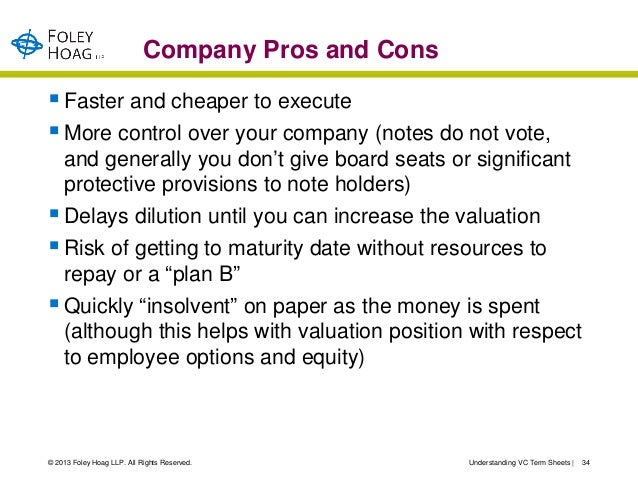 Company Pros and Cons Faster and cheaper to execute More control over your company (notes do not vote,  and generally yo...