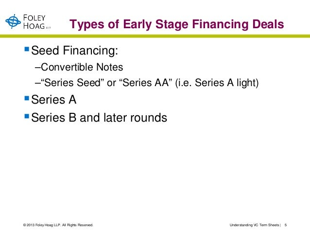 """Types of Early Stage Financing Deals Seed Financing:       –Convertible Notes       –""""Series Seed"""" or """"Series AA"""" (i.e. S..."""