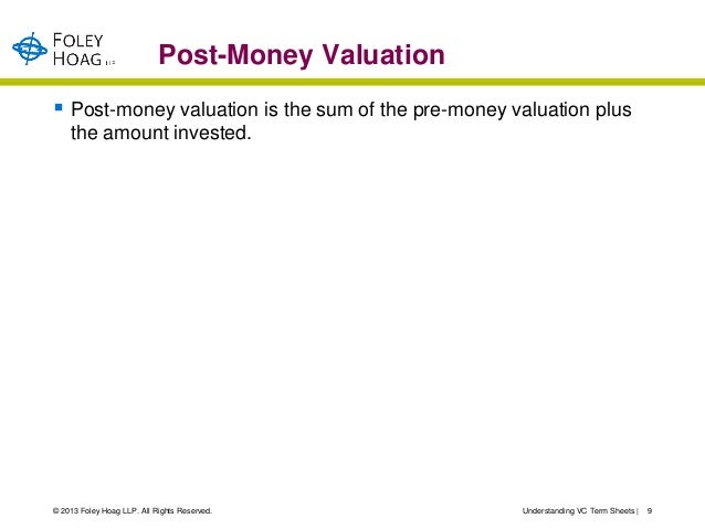 Post-Money Valuation Post-money valuation is the sum of the pre-money valuation plus    the amount invested.© 2013 Foley ...