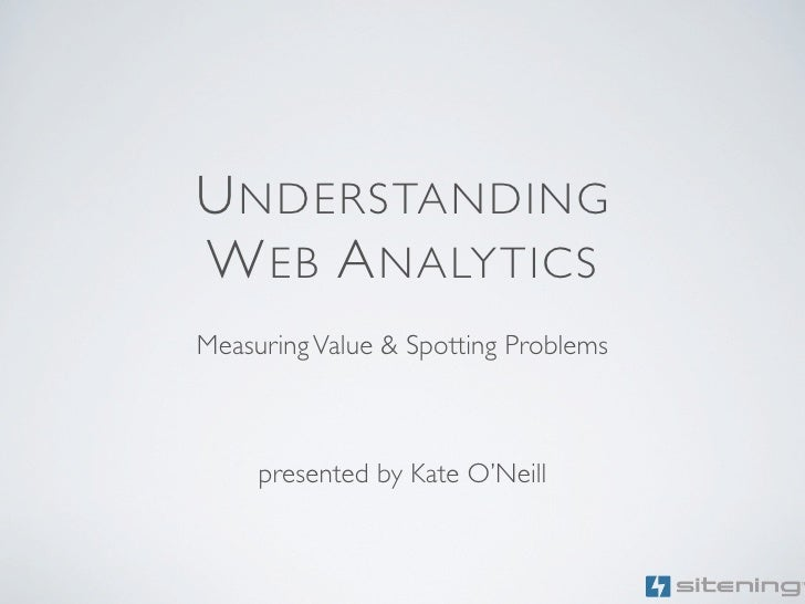 U NDERSTANDING W EB A NALYTICS Measuring Value & Spotting Problems         presented by Kate O'Neill