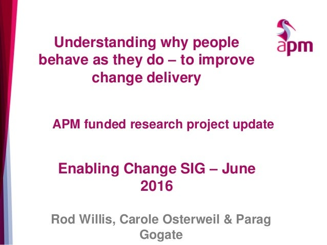 Understanding why people behave as they do – to improve change delivery Enabling Change SIG – June 2016 Rod Willis, Carole...