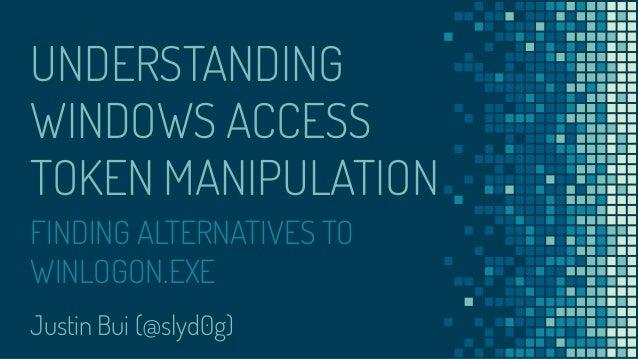 UNDERSTANDING WINDOWS ACCESS TOKEN MANIPULATION Justin Bui (@slyd0g) FINDING ALTERNATIVES TO WINLOGON.EXE