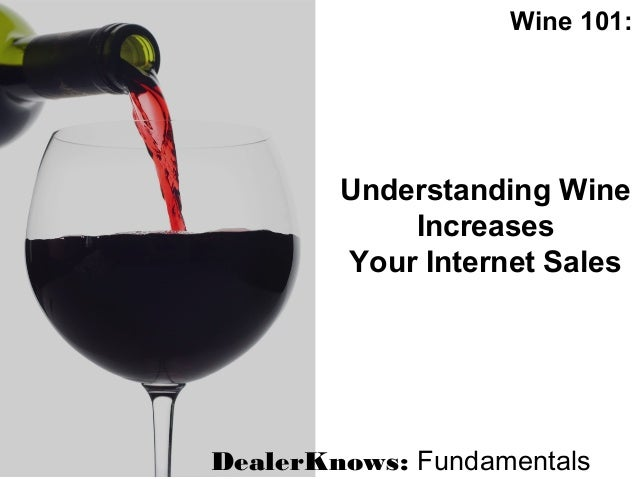 Wine 101:DealerKnows: FundamentalsUnderstanding WineIncreasesYour Internet Sales