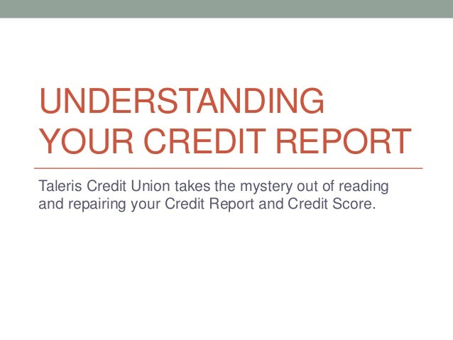 UNDERSTANDING YOUR CREDIT REPORT Taleris Credit Union takes the mystery out of reading and repairing your Credit Report an...