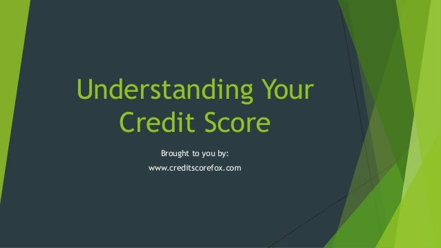 Understanding Your Credit Score Brought to you by: www.creditscorefox.com