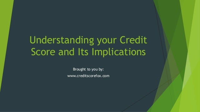 Understanding your Credit Score and Its Implications Brought to you by: www.creditscorefox.com