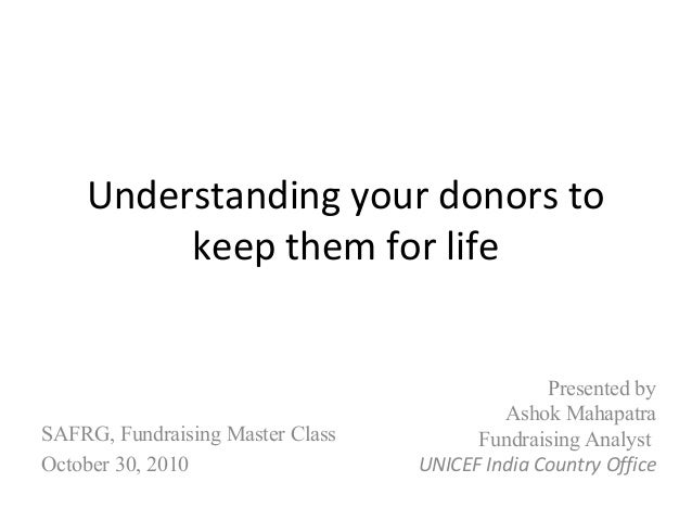 Understanding your donors to keep them for life Presented by Ashok Mahapatra Fundraising Analyst UNICEF India Country Offi...
