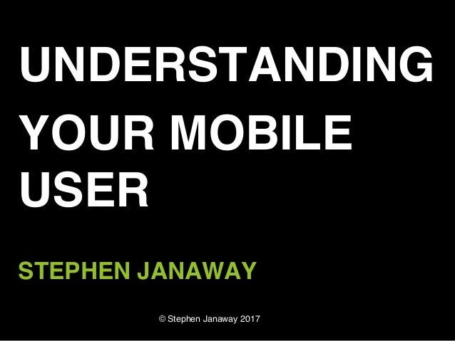 © Stephen Janaway 2017 UNDERSTANDING YOUR MOBILE USER STEPHEN JANAWAY