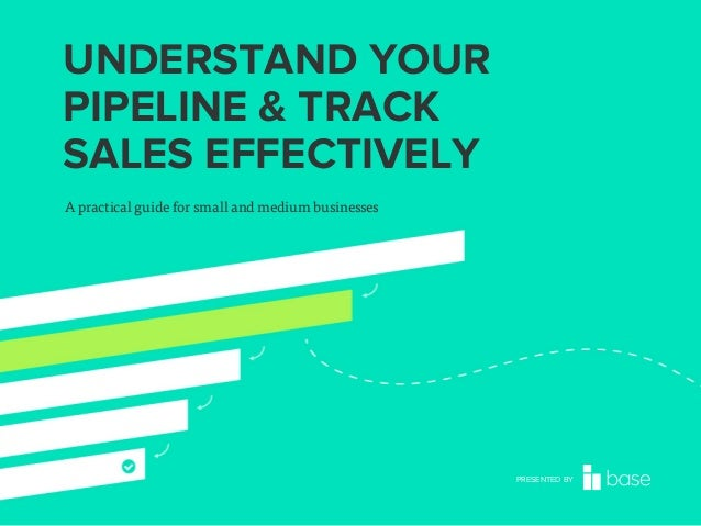 UNDERSTAND YOUR PIPELINE & TRACK SALES EFFECTIVELY A practical guide for small and medium businesses  PRESENTED BY