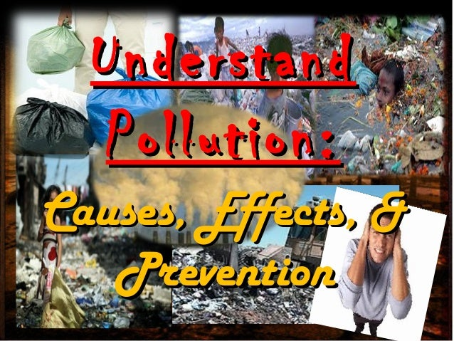 Causes, Effects, &Causes, Effects, & PreventionPrevention UnderstandUnderstand Pollution:Pollution: