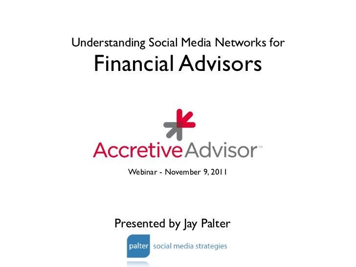Understanding Social Media Networks for    Financial Advisors          Webinar - November 9, 2011       Presented by Jay P...