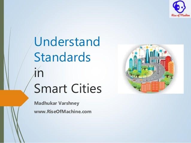 Understand Standards in Smart Cities Madhukar Varshney www.RiseOfMachine.com