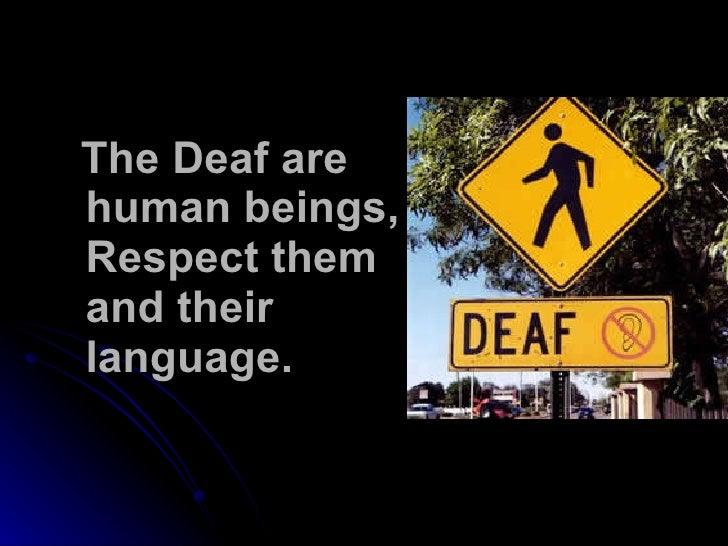 The Deaf are human beings, Respect them and their language.