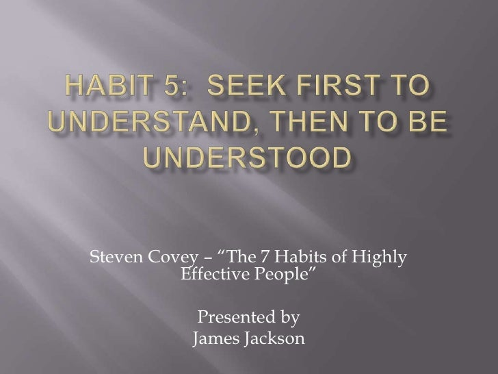 "Habit 5:  seek First to Understand, then to be Understood<br />Steven Covey – ""The 7 Habits of Highly Effective People""<br..."