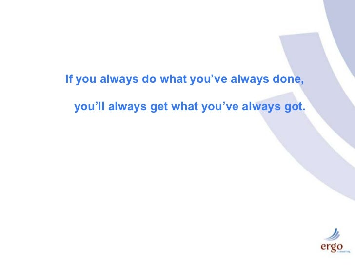 If you always do what you've always done,<br />you'll always get what you've always got.<br />