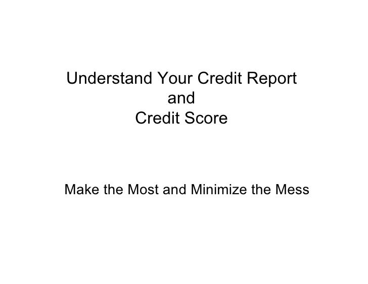 Understand Your Credit Report  and  Credit Score Make the Most and Minimize the Mess