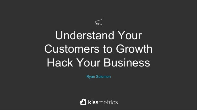 Understand Your Customers to Growth Hack Your Business Ryan Solomon