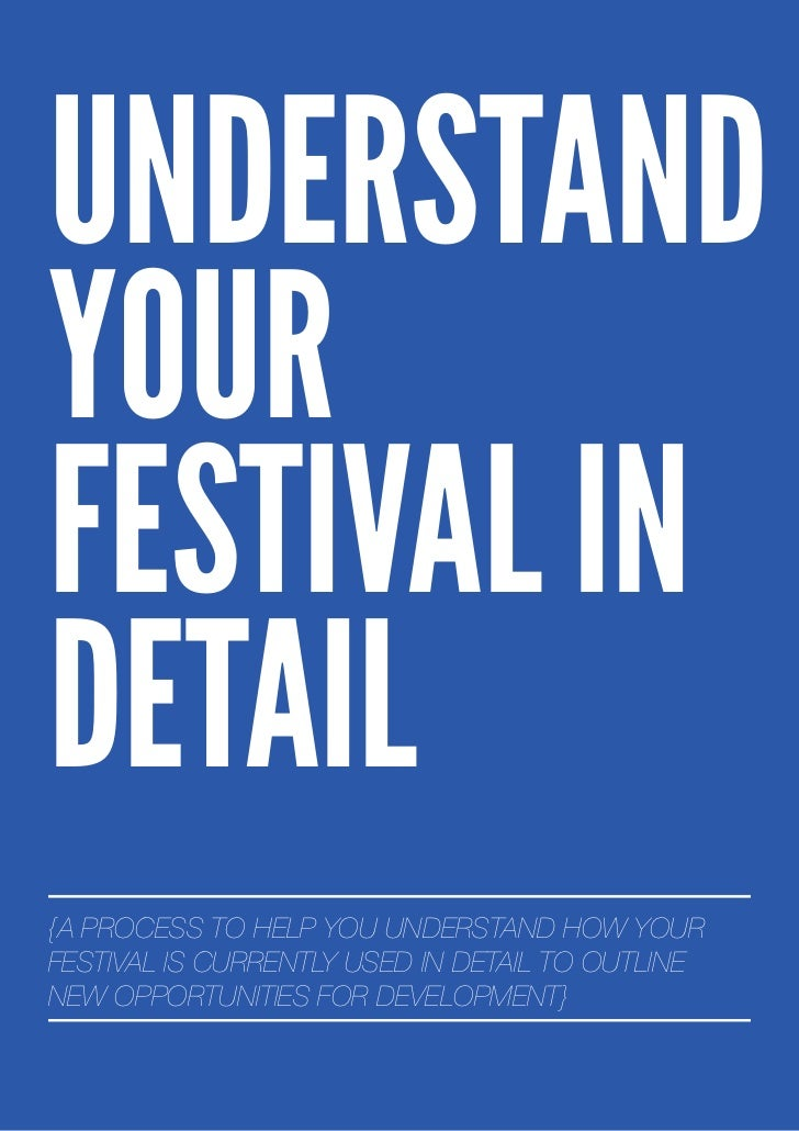 UNDERSTANDYOURFESTIVAL INDETAIL{A PROCESS TO HELP YOU UNDERSTAND HOW YOURFESTIVAL IS CURRENTLY USED IN DETAIL TO OUTLINENE...
