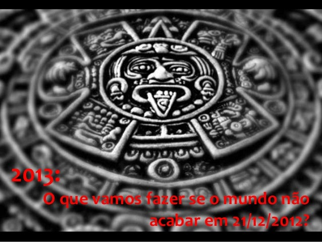 2013:   O que vamos fazer se o mundo não                acabar em 21/12/2012?