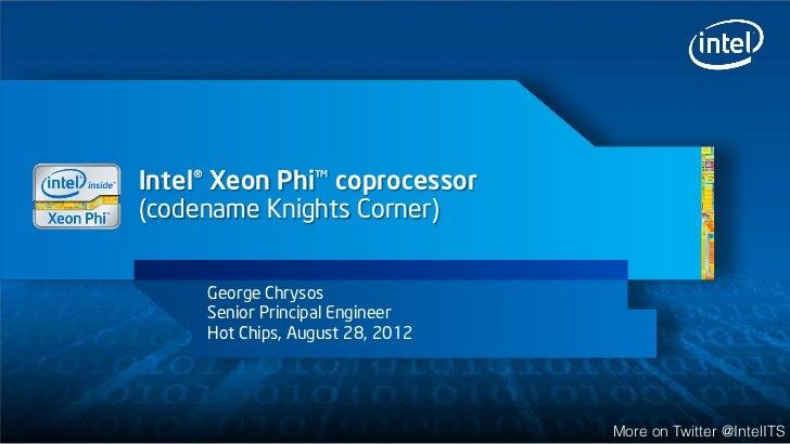 Intel® Xeon Phi™ coprocessor(codename Knights Corner)     George Chrysos     Senior Principal Engineer     Hot Chips, Augu...