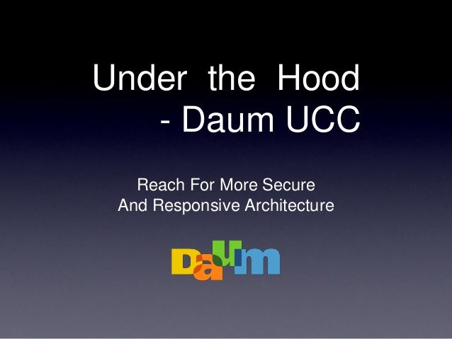 Under the Hood - Daum UCC Reach For More Secure And Responsive Architecture