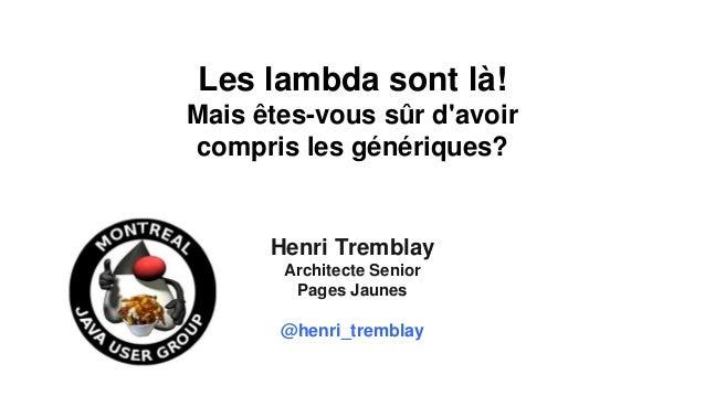 27 au 29 mars 2013 Les lambda sont là! Mais êtes-vous sûr d'avoir compris les génériques? Henri Tremblay Architecte Senior...