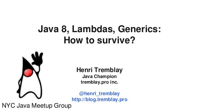 27 au 29 mars 2013 Java 8, Lambdas, Generics: How to survive? Henri Tremblay Java Champion tremblay.pro inc. @henri_trembl...