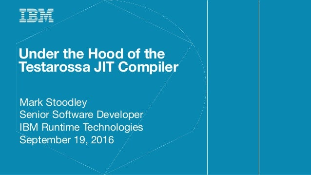 Under the Hood of the Testarossa JIT Compiler Mark Stoodley Senior Software Developer IBM Runtime Technologies September 1...
