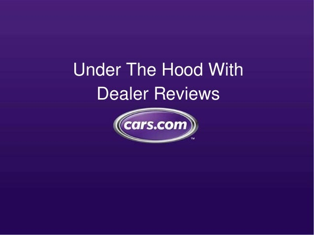 Cars Com Dealer Reviews >> Under The Hood With Dealer Reviews Cars Com