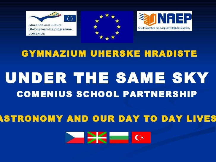 UNDER THE SAME SKY COMENIUS SCHOOL PARTNERSHIP ASTRONOMY AND OUR DAY TO DAY LIVES GYMNAZIUM UHERSKE HRADISTE