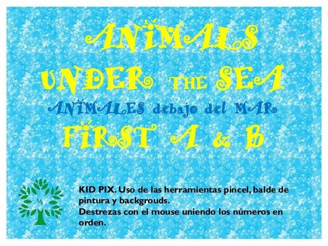 ANIMALS UNDER THE SEA ANIMALES debajo del MAR FIRST A & B KID PIX. Uso de las herramientas pincel, balde de pintura y back...