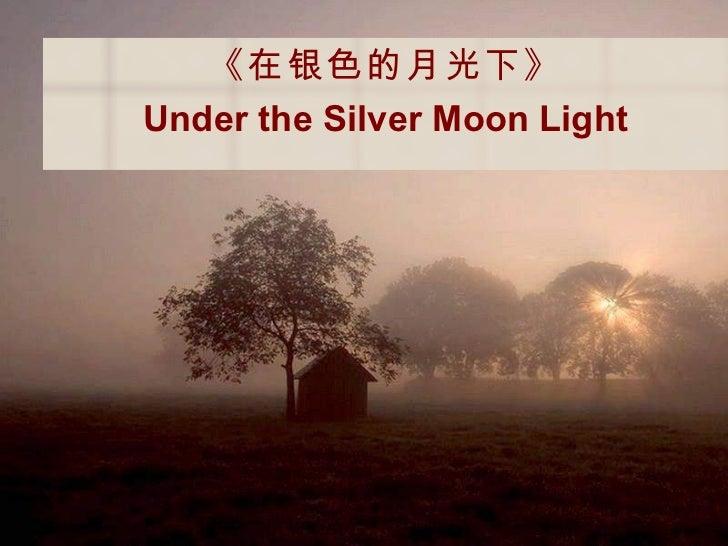 <ul><li>《在银色的月光下》 </li></ul><ul><li>Under the Silver Moon Light </li></ul>