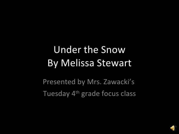 Under the Snow By Melissa Stewart Presented by Mrs. Zawacki's  Tuesday 4 th  grade focus class