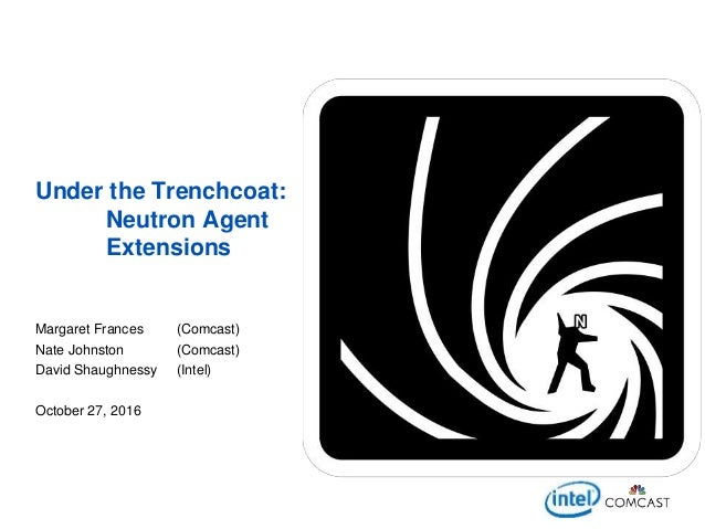 Under the Trenchcoat: Neutron Agent Extensions Margaret Frances (Comcast) Nate Johnston (Comcast) David Shaughnessy (Intel...