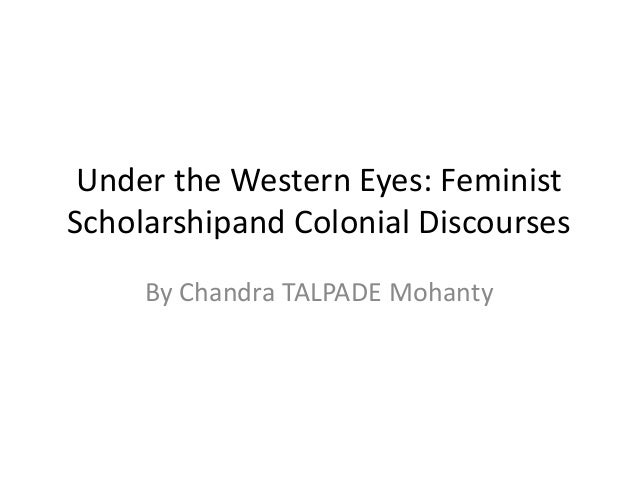 under western eyes feminist scholarship and Feminism without borders of feminist knowledge and scholarship to organizing and mohanty's influential critique of western feminism (under western eyes).