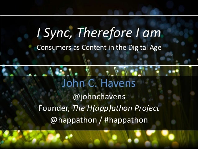 I Sync, Therefore I am Consumers as Content in the Digital Age  John C. Havens @johnchavens Founder, The H(app)athon Proje...