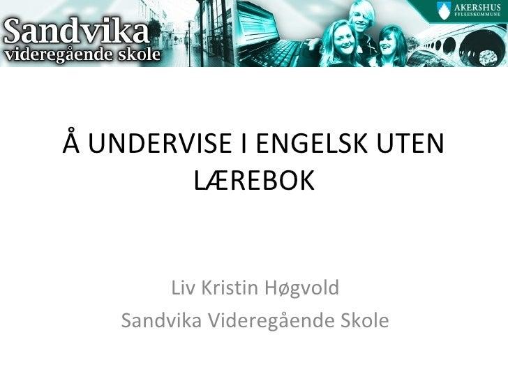 Å UNDERVISE I ENGELSK UTEN LÆREBOK Liv Kristin Høgvold Sandvika Videregående Skole