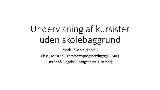 Undervisning af kursister uden skolebaggrund Mads Jakob Kirkebæk Ph.d., Master i Fremmedsprogspædagogik (MIF) Lærer på Sla...