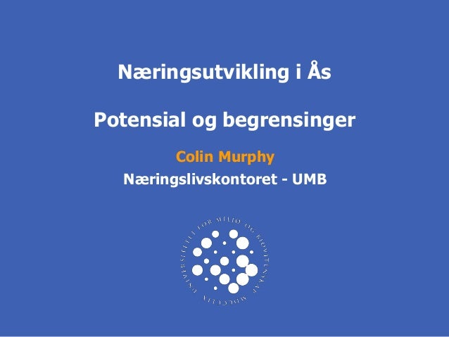 Næringsutvikling i ÅsPotensial og begrensinger        Colin Murphy  Næringslivskontoret - UMB