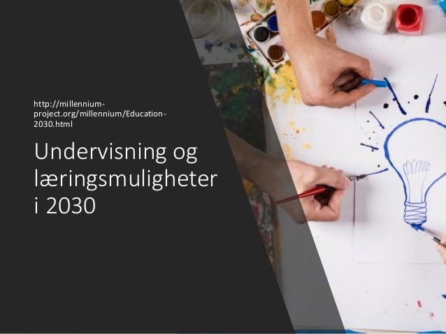 Undervisning og læringsmuligheter i 2030 http://millennium- project.org/millennium/Education- 2030.html