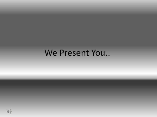 We Present You..