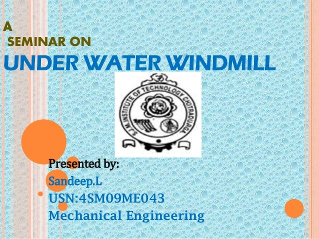 A SEMINAR ON UNDER WATER WINDMILL Presented by: Sandeep.L USN:4SM09ME043 Mechanical Engineering