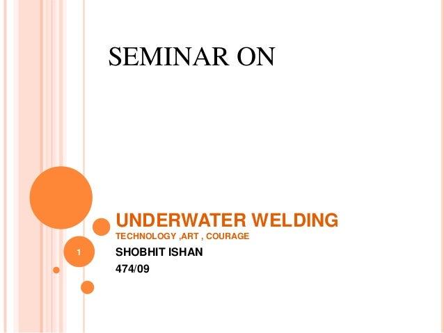 SEMINAR ON    UNDERWATER WELDING    TECHNOLOGY ,ART , COURAGE1   SHOBHIT ISHAN    474/09