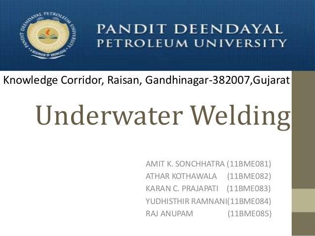 Knowledge Corridor, Raisan, Gandhinagar-382007,Gujarat  Underwater Welding AMIT K. SONCHHATRA (11BME081) ATHAR KOTHAWALA (...