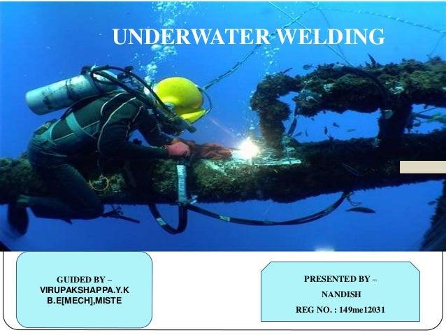 UNDERWATER WELDING  PRESENTED BY –  NANDISH  REG NO. : 149me12031  GUIDED BY –  VIRUPAKSHAPPA.Y.K  B.E[MECH],MISTE
