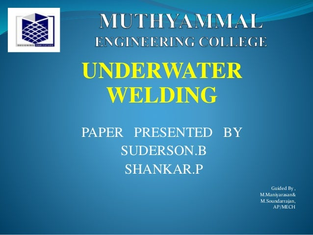 UNDERWATER WELDING PAPER PRESENTED BY SUDERSON.B SHANKAR.P Guided By , M.Maniyarasan& M.Soundarrajan, AP/MECH