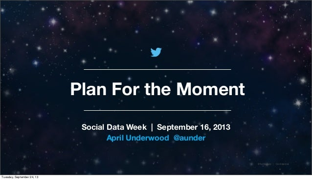 @TwitterAds | Confidential Plan For the Moment Social Data Week | September 16, 2013 April Underwood @aunder Tuesday, Septe...