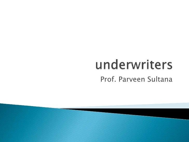 underwriters<br />Prof. Parveen Sultana<br />